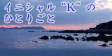 """イニシャル""""K""""のひとりごと"""